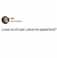 Memes, Drive, and Sad: em  @xemiliaxx  u ever so mf sad u drive the speed limit? 🙋🏽‍♂️