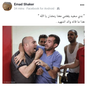 "palestinasim:""I just wanted said to spend Ramadan with us, Allah.""  Father of the marytr Said Abu Al-khair who killed today by the Israeli snipers in Gaza.: Emad Shaker  4 mins Facebook for Android-  By: Mohamed Zarandalh palestinasim:""I just wanted said to spend Ramadan with us, Allah.""  Father of the marytr Said Abu Al-khair who killed today by the Israeli snipers in Gaza."