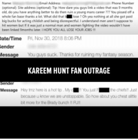 "Kareem Hunt fans are PISSED! The video of Kareem Hunt clearly attacking a woman is sparking a movement - an angry, bitter outpouring of hatred ... toward TMZ. Minutes after the Kansas City Chiefs made the decision to release Hunt ... we were flooded with emails calling us a**holes, pieces of s**t, blatant supporters of Tom Brady and many other not-so-pleasant things. We pulled together some of the spicier responses here - including one guy who broke up with his GF over the story. For the record, TMZ Sports is covering Kareem Hunt because there's video of him - a very famous NFL star - striking a woman. A woman who went to police to report the assault. As we've reported, the case appears to be in limbo - the Cleveland City Prosecutor is giving us a ""no comment."" As for Hunt's on-field punishment? There'd been none until we published the video, and the Chiefs say he lied to them about the incident. Point is ... the story's about something other than struggling fantasy football teams. Just sayin'. tmz nfl tmzsports kareemhunt football chiefs: Email Address  Phone Number  Name:  (optional): Site address (optional): Tip: How dare you guys link a video that was 9 months  old, do you have anything better to do then ruin a young mans career ??? You pissed off a  whole fan base thanks a lot. What did that b lose ? Oh yea nothing at all she got paid  big bucks for acting childish and being disrespectful.I understand men aren't suppose to  hit women but If it was just a normal man and women fighting the video wouldn't have  been linked 9months later. I HOPE YOU ALL LOSE YOUR JOBS!!  ate/Time  Fri, Nov 30, 2018 8:06 PM  ender  Message You guys suck. Thanks for ruining my fantasy season.  KAREEM HUNT FAN OUTRAGE  Sender  Message Hey tmz here is a hot tip. My  !! You just F  the chiets!! Just  because u know we are unstoppable. So how about you cheat allttle  bit more for the Brady bunch !! FU! Kareem Hunt fans are PISSED! The video of Kareem Hunt clearly attacking a woman is sparking a movement - an angry, bitter outpouring of hatred ... toward TMZ. Minutes after the Kansas City Chiefs made the decision to release Hunt ... we were flooded with emails calling us a**holes, pieces of s**t, blatant supporters of Tom Brady and many other not-so-pleasant things. We pulled together some of the spicier responses here - including one guy who broke up with his GF over the story. For the record, TMZ Sports is covering Kareem Hunt because there's video of him - a very famous NFL star - striking a woman. A woman who went to police to report the assault. As we've reported, the case appears to be in limbo - the Cleveland City Prosecutor is giving us a ""no comment."" As for Hunt's on-field punishment? There'd been none until we published the video, and the Chiefs say he lied to them about the incident. Point is ... the story's about something other than struggling fantasy football teams. Just sayin'. tmz nfl tmzsports kareemhunt football chiefs"
