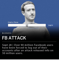 "Facebook, Memes, and Phone: Email or Phone  Passwor  Log In  BUSINESS  FB ATTACK  Sept 28 | Over 90 million Facebook users  have been forced to log out of their  accounts after an attack released info on  50 million users. Over 90 million Facebook users were forced to log out of their accounts after an attack on the site's network released information on 50 million users. Facebook announced the security breach today and stated the attacker used access tokens that keep users logged in, providing access to other users' accounts. The company said it has fixed the security issue and has alerted law enforcement. ___ ""People's privacy and security is incredibly important, and we're sorry this happened. It's why we've taken immediate action to secure these accounts and let users know what happened,"" read a statement by Facebook VP of Product Management Guy Rosen."