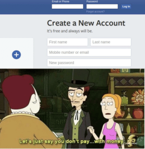 Memes, Money, and Phone: Email or Phone  Password  Log In  Forgot account?  Create a New Account  It's free and always will be.  First name  Last name  Mobile number or email  New password  Let's just say you don't pay...with money It's free and always will be. via /r/memes https://ift.tt/2NvTsGB