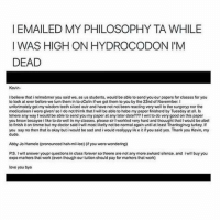 EMAILED MY PHILOSOPHY TA WHILE I WAS HIGH ON HYDROCODON I M DEAD