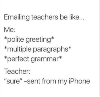 """Emailing: Emailing teachers be like.  Me:  *polite greeting  *multiple paragraphs*  *perfect grammar*  Teacher:  """"sure"""" -sent from my iPhone"""