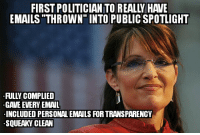 "I may not like Sarah Palin, but I can respect her for this.: EMAILS THROWN"" INTO PUBLICSPOTLIGHT  GAVE EVERY EMAIL  INCLUDED PERSONALEMAILS FOR TRANSPARENCY  SQUEAKY CLEAN I may not like Sarah Palin, but I can respect her for this."