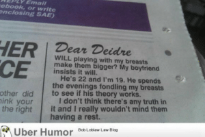 Seems legithttp://meme-rage.tumblr.com: Emal  rebook, or write  enclosing SAE)  HER Dear Deidre  CE  WILL playing with my breasts  make them bigger? My boyfriend  insists it will.  He's 22 and I'm 19. He spends  the evenings fondling my breasts  to see if his theory works.  I don't think there's any truth in  it and I really wouldn't mind them  having a rest.  other did  nink your  the right  M Uber Humor BobLoblaw Law Blog Seems legithttp://meme-rage.tumblr.com
