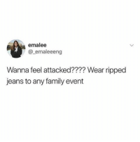 Dank, Family, and Jokes: emalee  @_emaleeeng  Wanna feel attacked???? Wear ripped  jeans to any family event All jokes aside