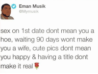 emanate: Eman Musik  @My musik  sex on 1st date dont mean you a  hoe, waiting 90 days wont make  you a wife, cute pics dont mean  you happy & having a title dont  make it real