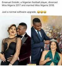 2017: Emanuel Eminiki, a Nigerian football player, divorced  Miss Nigeria 2017 and married Miss Nigeria 2018.  Just a normal software upgrade.
