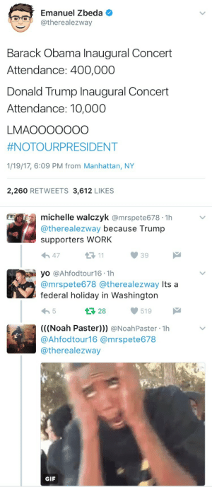 weavemama:TRUMP SUPPORTERS MAKE THE LAMEST EXCUSES FOR THEIR MEDIOCRITY LMAO: Emanuel Zbeda  @therealezway  Barack Obama Inaugural Concert  Attendance: 400,000  Donald Trump Inaugural Concert  Attendance: 10,000  LMAOOO000O  #NOTOURPRESIDENT  1/19/17, 6:09 PM from Manhattan, NY  2,260 RETWEETS 3,612 LIKES   michelle walczyk @mrspete678 1h  @therealezway because Trump  supporters WORK  11  47  39  yo @Ahfodtour16 1h  @mrspete678 @therealezway Its a  federal holiday in Washington  28  5  519  ((Noah Paster))) @NoahPaster 1h  @Ahfodtour16 @mrspete678  @therealezway  GIF weavemama:TRUMP SUPPORTERS MAKE THE LAMEST EXCUSES FOR THEIR MEDIOCRITY LMAO