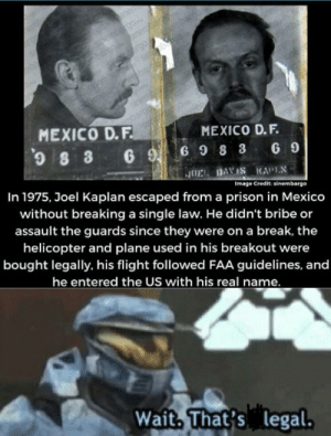 Prison, Break, and Flight: emb  bar ane  SHve rgo n  enen  sirembe  mbaroo  SA 0  MEXICO D.F  MEXICO D.F.  6 9G9 8 3 69  In 1975, Joel Kaplan escaped from a prison in Mexico  JOEL DAVIS KAPIN  without breaking a single law. He didn't bribe or  assault the guards since they were on a break, the  Image Credit: sinembargo  helicopter and plane used in his breakout were  bought legally, his flight followed FAA guidelines, and  he entered the US with his real name.  Wait, That's legal. Man of justice