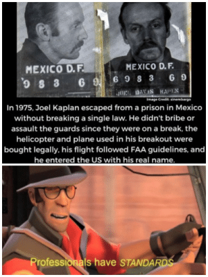 Prison, Break, and Flight: embe  ner  199  rgo  mbargo  go  argo  MEXICO D.F.  ob  MEXICO D.F.  S 3 6 G98 3 G  G 9  In 1975, Joel Kaplan escaped from a prison in Mexico  J0EL DAVIS KAPIN  Image Credit sinembargo  without breaking a single law. He didn't bribe or  assault the guards since they were on a break, the  helicopter and plane used in his breakout were  |bought legally, his flight followed FAA guidelines, and  he entered the US with his real name.  Professionals have STANDARDS A man of quality