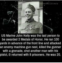 America, Anaconda, and Memes: emberMilitary  US Marine John Kelly was the last person to  be awarded 2 Medals of Honor. He ran 100  yards in advance of the front line and attacked  an enemy machine gun nest, killed the gunner  with a grenade, shot another man with his  pistol, 8 returned with 8 prisoners. He was 20. merica america usa