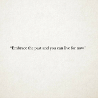 """Live, Can, and You: """"Embrace the past and you can live for now."""""""