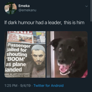 "Frightened: Emeka  @emekanu  If dark humour had a leader, this is him  birminghammail.co.uk  JOIN US...  AND HELP  SPREAD A  LITTLE LOVE  WHY  WAS  THE  love  NEIGHBOUR  EE CAMPAIGN POSTER See poges 21 22 and 23  Passenger  jailed for  shouting  ""BOOM  as plane  landed  MAN, 38, LEFT FRIGHTENED  OLIDAYMAKERS IN TEARS  Andy Richardso  1:25 PM · 9/4/19 · Twitter for Android"