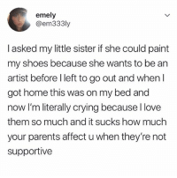 Crying, Love, and Parents: emely  @em333ly  I asked my little sister if she could paint  my shoes because she wants to be an  artist before l left to go out and when l  got home this was on my bed and  now I'm literally crying because l love  them so much and it sucks how much  your parents affect u when they're not  supportive AWWWW