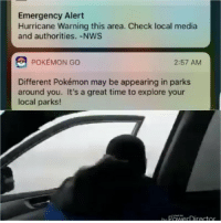 Funny, Pokemon, and Hurricane: Emergency Alert  Hurricane Warning this area. Check local media  and authorities.-NWS  POKEMON GO  2:57 AM  Different Pokémon may be appearing in parks  around you. It's a great time to explore your  local parks! 😩😩😩