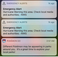 9gag, Memes, and Pokemon: EMERGENCY ALERTS  1h ago  Emergency Alert  Hurricane Warning this area. Check local media  and authorities.-NWS  EMERGENCY ALERTS  1h ago  Emergency Alert  Hurricane Warning this area. Check local media  and authorities. -NWS  POKEMON GO  2:57 AMM  Different Pokémon may be appearing in parks  around you. It's a great time to explore your  local parks! *Kyogre intensifies* Follow @9gag - - - 9gag pokemongo hurricane