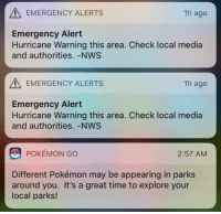 pokemons: EMERGENCY ALERTS  1h ago  Emergency Alert  Hurricane Warning this area. Check local media  and authorities. -NWS  EMERGENCY ALERTS  1h ago  Emergency Alert  Hurricane Warning this area. Check local media  and authorities. -NWS  POKÉMON GO  2:57 AM  Different Pokémon may be appearing in parks  around you. It's a great time to explore your  local parks!