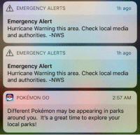 Pokemon, Good, and Hurricane: EMERGENCY ALERTS  1h ago  Emergency Alert  Hurricane Warning this area. Check local media  and authorities. -NWS  EMERGENCY ALERTS  1h ago  Emergency Alert  Hurricane Warning this area. Check local media  and authorities. -NWS  POKEMON GO  2:57 AM  Different Pokémon may be appearing in parks  around you. It's a great time to explore your  local parks! Good idea!