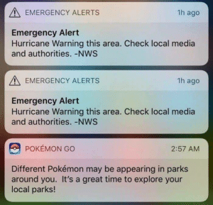 Pokemon, Hurricane, and Time: EMERGENCY ALERTS  1h ago  Emergency Alert  Hurricane Warning this area. Check local media  and authorities. -NWS  EMERGENCY ALERTS  1h ago  Emergency Alert  Hurricane Warning this area. Check local media  and authorities. -NWS  POKÉMON GO  2:57 AM  Different Pokémon may be appearing in parks  around you. It's a great time to explore your  local parks! Pokemon go: survival mode