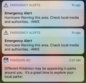 Dank, Memes, and Pokemon: EMERGENCY ALERTS  1h ago  Emergency Alert  Hurricane Warning this area. Check local media  and authorities. -NWS  EMERGENCY ALERTS  1h ago  Emergency Alert  Hurricane Warning this area. Check local media  and authorities. -NWS  POKEMON GO  2:57 AM  Different Pokémon may be appearing in parks  around you. It's a great time to explore your  local parks! Good idea! by radowanhabib MORE MEMES