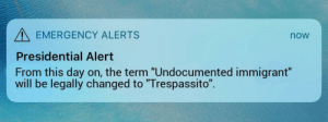 "Say It, Dank Memes, and Emergency: EMERGENCY ALERTS  Presidential Alert  From this day on, the term ""Undocumented immigrant""  will be legally changed to ""Trespassito"".  now Well, if it's legal we have to say it now right?"