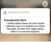 Baked, Cars, and Black: EMERGENCY ALERTS  Presidential Alert  I spilled baked beans all over myself  watching Cars 2 in theaters & a black  teenager shouted 'this nigga eating  beans' & everyone laughed.