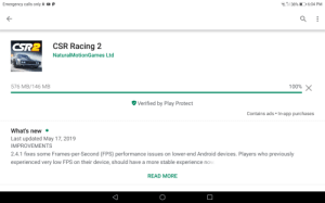 Android, Experience, and How: Emergency calls only  p  38%  6:04 PM  CSR2  CSR Racing 2  NaturalMotionGames Ltd  100%X  576 MB/146 MB  Verified by Play Protect  Contains ads In-app purchases  What's new  Last updated May 17, 2019  IMPROVEMENTS  2.4.1 fixes some Frames-per-Second (FPS) performance issues on lower-end Android devices. Players who previously  experienced very low FPS on their device, should have a more stable experience now  READ MORE  V I have no idea how
