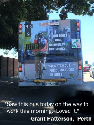 Stay classy Australia.: EMERGENCY EXIT  1415  IF YOU DON'T  SEE HIM,  NEITHER WILL  HIS FAMILY  GIVE  WAY  50,WATCH OUT  FOR DUMB FUCKS  ON BIKES  DO NOT OVERTAKE TURNING VEHICLE  Saw this bus today on the way ta  work this morning. Loved it.  -Grant Patterson, Perth Stay classy Australia.