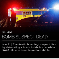 "Being Alone, Memes, and News: EMERGENCY  MEDS  U.S. NEWS  BOMB SUSPECT DEAD  Mar 21 The Austin bombings suspect dies  by detonating a bomb inside his car while  SWAT officers closed in on the vehicle. The suspect from the Austin bombings died early this morning by blowing himself up in his car while officers closed in on him. The suspect's vehicle was traced to a hotel in Round Rock, TX- just north of Austin. A SWAT team surrounded the hotel while waiting for backup, however during that time the suspect drove away. Officers then followed the suspect, who stopped in a ditch off the side of the highway when SWAT officers closed in on the vehicle. Police detail the suspect detonated a bomb from the inside, causing an officer to be thrown back. ___ Austin police chief Brian Manley revealed the suspect to be a 24-year-old male, Mark Anthony Conditt. Manley said that several leads brought them to the suspect, including a surveillance video. However he reminded, ""we still need to remain vigilant. We do not know where he has been in the past 24 hours. We do not understand what motivated him to do what he did."" Law enforcements are still unsure if the suspect acted alone, or if he had accomplices. They are also unsure if he left other explosives that have not yet detonated. ___ The suspect is said to be responsible for at least six bombs that killed two people and wounded five. Four bombs detonated in various locations in Austin, another in a FedEx distribution center in Schertz, TX, a 6th found, unexploded, in a FedEx near Austin's airport. ___ Photo: Eric Gay-Associated Press"