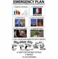 Crying, Facebook, and Memes: EMERGENCY PLAN  10 STEPS IN CASE OF A TERRORISTATTACK IN EUROPEAN CITY  1.TEARFUL CARTOONS  2. FACEBOOK FILTER  IM HELPING  3. CRYING ON TV  4. LIGHT UP BUILDINGS  5. CANDLELIGHTVIGILS  6. MORE REFUGEES  7. CALL THOSE WHO WANTTO STOP IT BIGOTS  8. WAIT FOR THE NEXT ATTACK  9. REPEAT  10, DO NOTHING Here we go again.........🤔