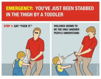 "EMERGENCY: YOU'VE JUST BEEN STABBED  IN THE THIGH BY A TODDLER  STEP 1  SAY ""FUCK IT.""  VIOLENCE SEEMS TO  BE THE ONLY ANSWER  PEOPLE UNDERSTAND 👊"