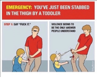 """Fucking: EMERGENCY: YOU'VE JUST BEEN STABBED  IN THE THIGH BY A TODDLER  STEP 1:  SAY """"FUCK IT.  VIOLENCE SEEMS TO  BEE THE ONLY ANSWER  PEOPLE UNDERSTAND"""