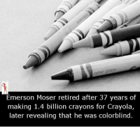 crayons: Emerson Moser retired after 37 years of  making 1.4 billion crayons for Crayola,  later revealing that he was colorblind.