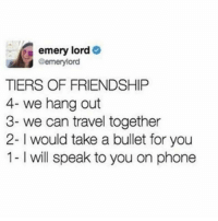 Phone, Travel, and Girl Memes: emery lord  @emery lord  TIERS OF FRIENDSHIP  4- we hang out  3- we can travel together  2- would take a bullet for you  1- l will speak to you on phone Still looking for a friend as deep as 4