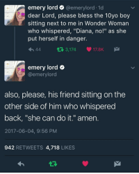 "Tumblr, Twitter, and Blog: emery lord @emerylord-1 d  dear Lord, please bless the 10yo boy  sitting next to me in Wonder Woman  who whispered, ""Diana, no!"" as she  put herself in danger.  h44  3,17417.8K  emery lord  @emerylord  also, please, his friend sitting on the  other side of him who whispered  back, ""she can do it."" amen.  2017-06-04, 9:56 PM  942 RETWEETS 4,718 LIKES <p><a href=""http://enigmaticdoctorscully.tumblr.com/post/161519576742/pure-x"" class=""tumblr_blog"">enigmaticdoctorscully</a>:</p> <blockquote><p>pure <a href=""https://twitter.com/emerylord/status/871546152134508544"">[<b>x</b>]</a></p></blockquote>"