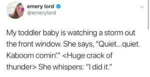"""Quiet, Zeus, and Mighty: emery lord  @emerylord  My toddler baby is watching a storm out  the front window. She says, """"Quiet...quiet.  Kaboom comin"""" <Huge crack of  thunder> She whispers: """"I did it."""" mighty zeus trembles before her!"""