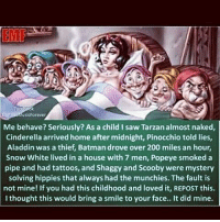 @Regrann from @swrptch3015 - I am speechless. 😔 itstruetho 😂 Regrann: EMF  usi Forever  Me behave? Seriously? As a child saw Tarzanalmost naked,  Cinderella arrived home after midnight, Pinocchio told lies,  Aladdin was a thief, Batman drove over 200 miles an hour,  Snow White lived in a house with 7 men, Popeye smoked a  pipe and had tattoos, and Shaggy and Scooby were mystery  solving hippies that always had the munchies. The fault is  not mine! If you had this childhood and loved it, REPOST this.  thought this would bring a smile to your face.. It did mine. @Regrann from @swrptch3015 - I am speechless. 😔 itstruetho 😂 Regrann