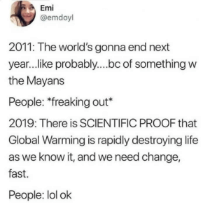 Global Warming, Life, and Lol: Emi  @emdoyl  2011: The world's gonna end next  year..ike probably....bc of something w  the Mayans  People: *freaking out*  2019: There is SCIENTIFIC PROOF that  Global Warming is rapidly destroying life  as we know it, and we need change,  fast.  People: lol ok Lol k