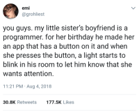 Perks of being a programmer: emi  @grohliest  you guys. my little sister's boyfriend is a  programmer. for her birthday he made her  an app that has a button on it and whern  she presses the button, a light starts to  blink in his room to let him know that she  wants attention  11:21 PM Aug 4, 2018  30.8K Retweets  177.5K Likes Perks of being a programmer