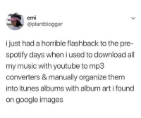Google, Memes, and Music: emi  @plantblogger  i just had a horrible flashback to the pre-  spotify days when i used to download all  my music with youtube to mp3  converters & manually organize them  into itunes albums with album art i found  on google images thecrownedserpent: 30-minute-memes: Been there  I caught a flashback too jfc