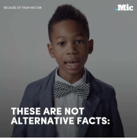 This Black History Month, let's focus on the facts — and these kids are here to tell you some pretty important ones.: eMic  BECAUSE OF THEM WE CAN  THESE ARE NOT  ALTERNATIVE FACTS: This Black History Month, let's focus on the facts — and these kids are here to tell you some pretty important ones.