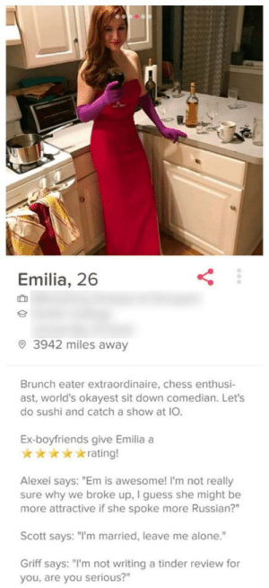 "At least she cared enough to ask someone for a review on herself. 10/10 would swipe right.: Emilia, 26  IC D  3942 miles away  Brunch eater extraordinaire, chess enthusi-  ast, world's okayest sit down comedian. Let's  do sushi and catch a show at IO.  Ex-boyfriends give Emilia a  ★ ★ ★ ★ ★ rating!  Alexei says: ""Em is awesome! I'm not really  sure why we broke up, I guess she might be  more attractive if she spoke more Russian?""  Scott says: ""I'm married, leave me alone.""  Griff says: ""'m not writing a tinder review for  you, are you serious?"" At least she cared enough to ask someone for a review on herself. 10/10 would swipe right."