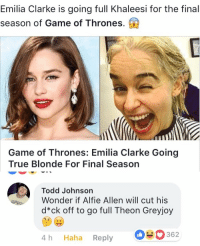 Game of Thrones, True, and Emilia Clarke: Emilia Clarke is going full Khaleesi for the final  season of Game of Thrones.  Game of Thrones: Emilia Clarke Going  True Blonde For Final Season  Todd Johnson  Wonder if Alfie Allen will cut his  d*ck off to go full Theon Greyjoy  4 h Haha Reply  362 That comment 😂 https://t.co/Uj1UKTA7My