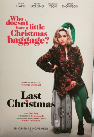 """Christmas, God, and Music: EMILIA  HENRY  MICHELLE  EMMA  CLARKE  GOLDING  YEOH  THOMPSON  Who,  doesntittle  have a  Christmas  baggage?  INSPIRED BY THE MUSIC OF  George Michael  Last  Christmas  FROM Paul Feig  THE DIRECTOR OF Bridesmaids  AND ACADEMY AWARD-WINNING WRITER  Emma Thompson  IN CINEMAS NOVEMBER """"God! The holidays are so *stressful*, I guess I should **BURN ALL THE PEASANTS!!1!**"""""""