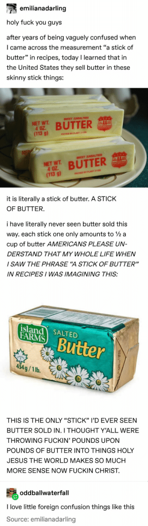 "Confused, Fuck You, and Jesus: emilianadarling  holy fuck you guys  after years of being vaguely confused when  I came across the measurement ""a stick of  butter"" in recipes, today I learned that in  the United States they sell butter in these  skinny stick things:  USDA  SWEET (UNSALTED)  NET WT  4 OZ.  (113 g)  BUTTER  PACKED BY PLANT 27-031  NE  USDA  AA  SWEET (UNSALTED)  NET WT BUTTER  4 OZ  (113 g)  PACKED BY PLANT 27-031  it is literally a stick of butter. A STICK  OF BUTTER.  i have literally  never seen butter sold this  way. each stick one  only amounts to 2 a  cup of butter AMERICANS PLEASE UN-  DERSTAND THAT MY WHOLE LIFE WHEN  I SAW THE PHRASE ""A STICK OF BUTTER""  IN RECIPESI WAS IMAGINING THIS:  island SALTED  FARMS  Butter  454g/1 lb.  THIS IS THE ONLY ""STICK"" I'D EVER SEEN  BUTTER SOLD IN. I THOUGHT Y'ALL WERE  THROWING FUCKIN' POUNDS UPON  POUNDS OF BUTTER INTO THINGS HOLY  JESUS THE WORLD MAKES SO MUCH  MORE SENSE NOW FUCKIN CHRIST  oddballwaterfall  I love little foreign confusion things like this  Source: emilianadarling"