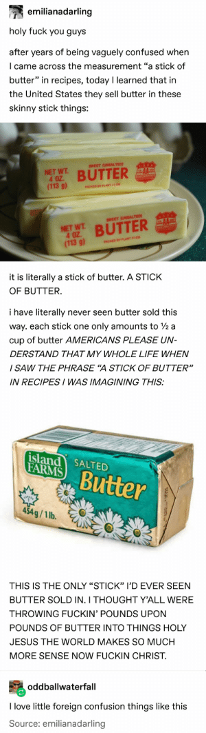"OP has been using WAYY too much butter: emilianadarling  holy fuck you guys  after years of being vaguely confused when  I came across the measurement ""a stick of  butter"" in recipes, today I learned that in  the United States they sell butter in these  skinny stick things:  SWEET (UNSALTED)  USDA  NET WT  4 OZ.  (113 g)  BUTTER  PACKED BY PLANT 27-031  NE  USDA  SWEET (UNSALTED)  NET WT BUTTER  4 OZ  (113 g)  PACKED BY PLANT 27-031  it is literally a stick of butter. A STICK  OF BUTTER.  i have literally  never seen butter sold this  way. each stick one  only amounts to /2 a  cup of butter AMERICANS PLEASE UN-  DERSTAND THAT MY WHOLE LIFE WHEN  / SAW THE PHRASE ""A STICK OF BUTTER""  IN RECIPESI WAS IMAGINING THIS:  island SALTED  FARMS  Butter  454g/1 lb.  THIS IS THE ONLY ""STICK"" l'D EVER SEEN  BUTTER SOLD IN. I THOUGHT Y'ALL WERE  THROWING FUCKIN' POUNDS UPON  POUNDS OF BUTTER INTO THINGS HOLY  JESUS THE WORLD MAKES SO MUCH  MORE SENSE NOW FUCKIN CHRIST.  oddballwaterfall  I love little foreign confusion things like this  Source: emilianadarling OP has been using WAYY too much butter"