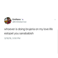 Latinos, Life, and Love: Emiliano  @Emiliobarrow  whoever is doing brujeria on my love life  estopet you sanababish  3/18/18, 3:50 PM Lmaoo 🙏🙏🙏😂😂 🔥 Follow Us 👉 @latinoswithattitude 🔥 latinosbelike latinasbelike latinoproblems mexicansbelike mexican mexicanproblems hispanicsbelike hispanic hispanicproblems latina latinas latino latinos hispanicsbelike