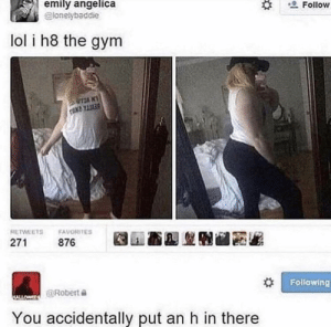 Gym, Lol, and Reddit: emily angelica  lonelybaddie  2Follow  lol i h8 the gym  TANT  RETWEETS FAVORITES  271  876  Following  @Robert  You accidentally put an h in there 8 da gym
