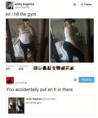 🚫WARNING🚫 😂 @epicfunnypage is literally the funniest page, hurry and follow👌🏽👌🏽: emily angelica  @lonelybaddie  Follow  lol i h8 the gym  RETWEETS  FAVORITES  271  876  Following  @Robert  ALLOW  You accidentally put an h in there  emily angelica @lonelybaddie  lol i h8 the gym 🚫WARNING🚫 😂 @epicfunnypage is literally the funniest page, hurry and follow👌🏽👌🏽